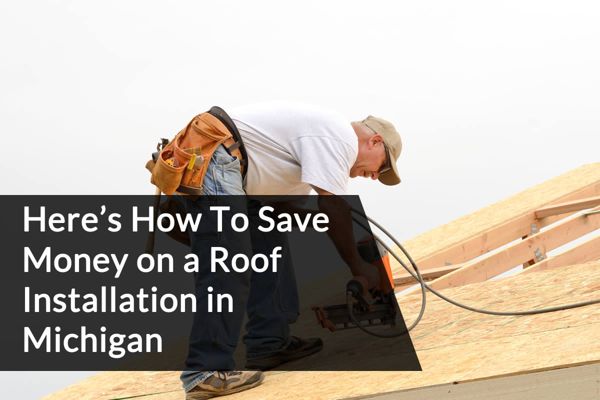 Here's How To Save Money on a Roof Installation in Michigan