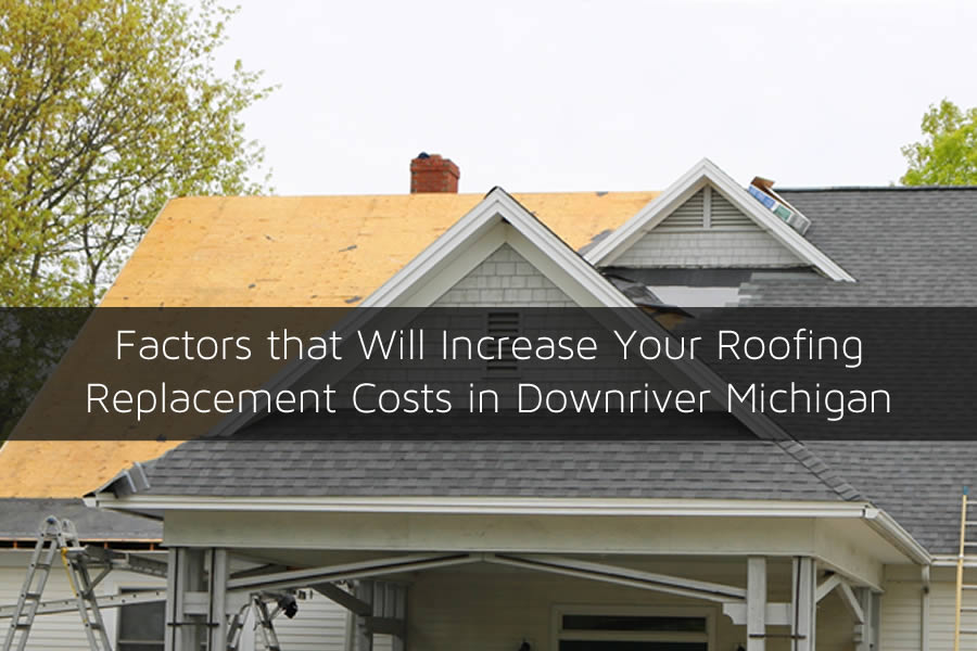 Factors that Will Increase Your Roofing Replacement Costs in Downriver Michigan