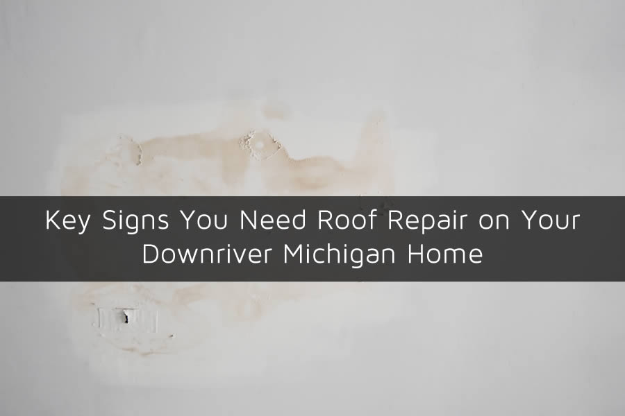 Key Signs You Need Roof Repair on Your Downriver Michigan Home