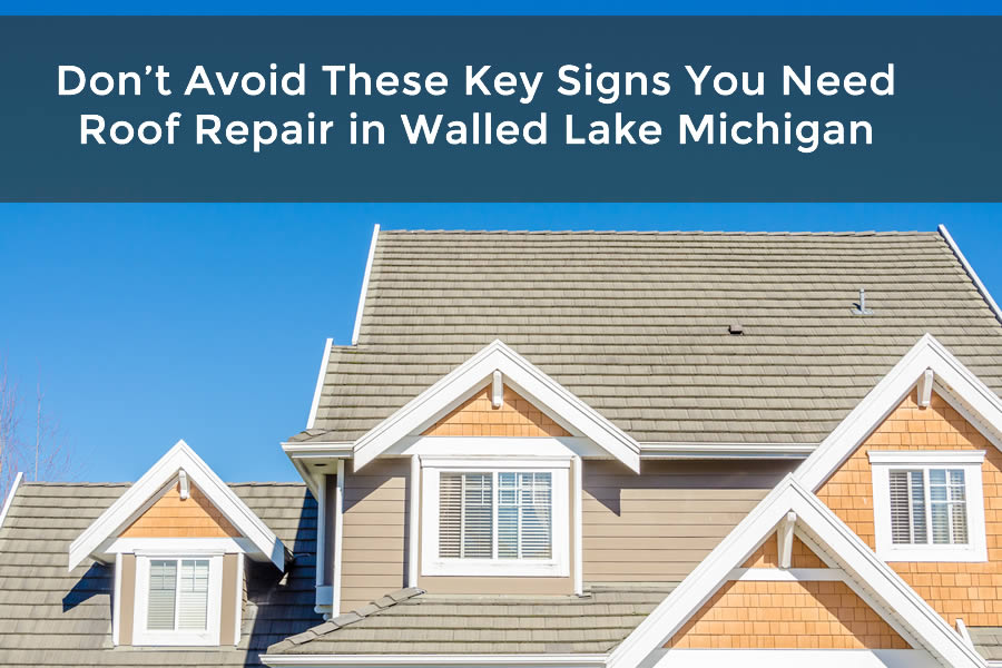 Don't Avoid These Key Signs You Need Roof Repair in Walled Lake Michigan