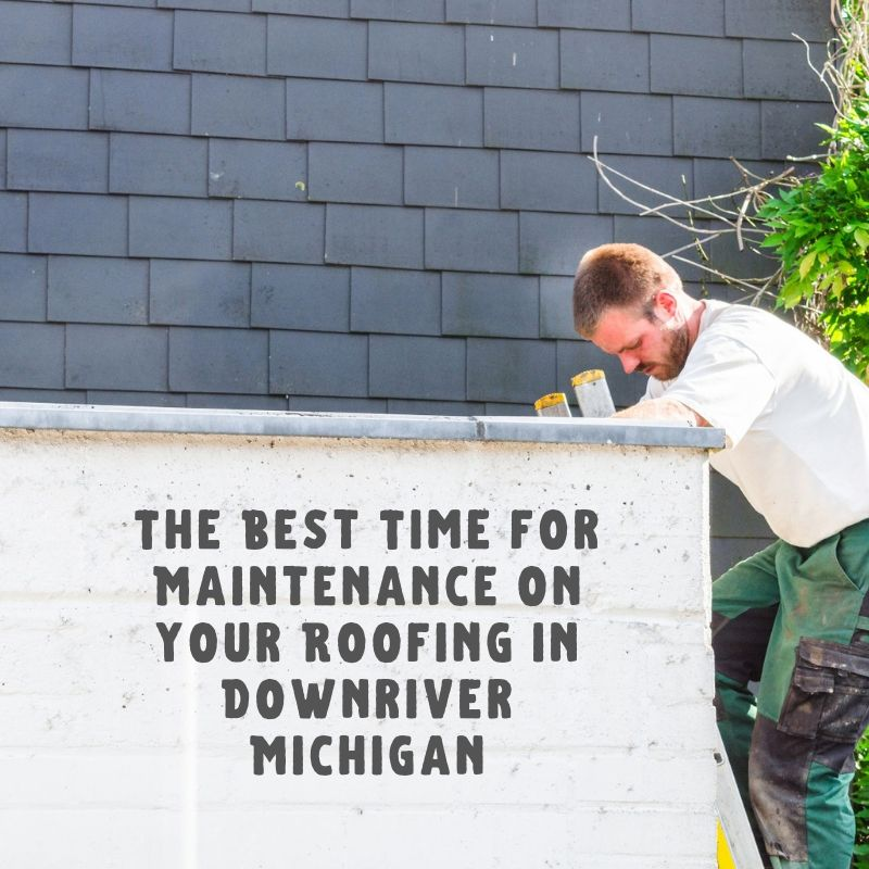 The Best Time for Maintenance on your Roofing in Downriver Michigan