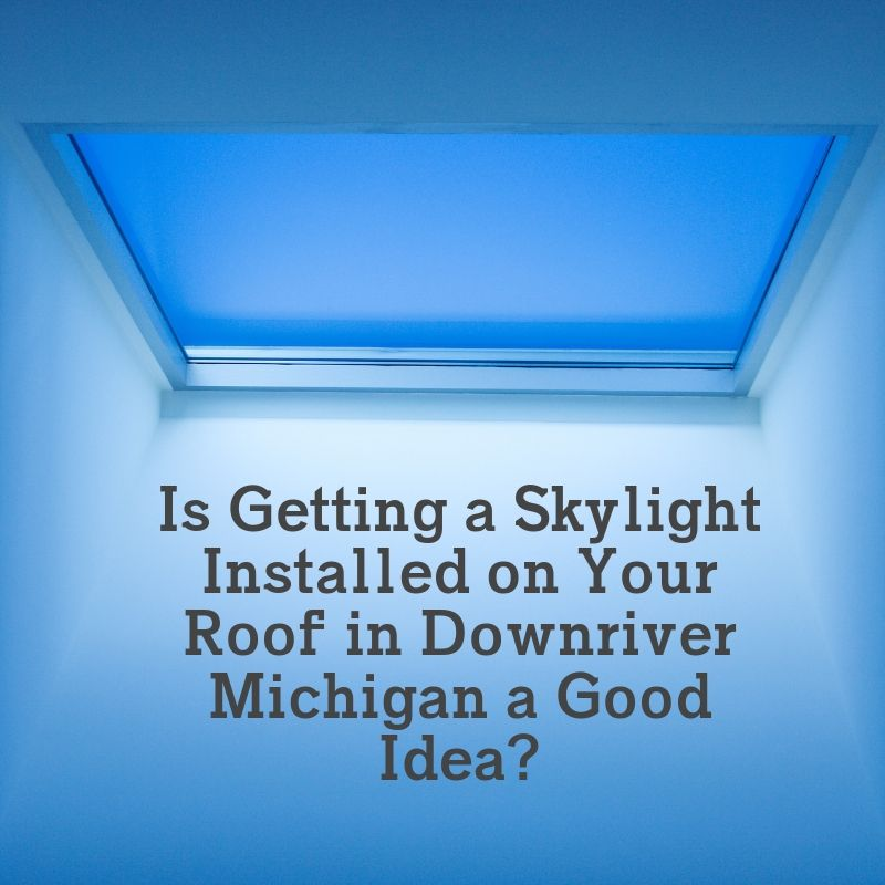 Is Getting a Skylight Installed on Your Roof in Downriver Michigan a Good Idea?